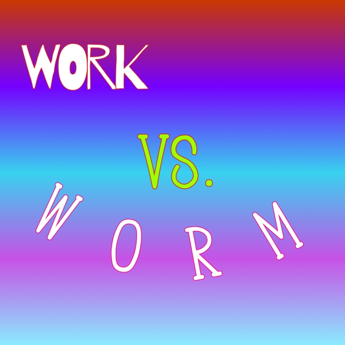 Work Vs. Worm