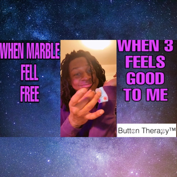 WHEN MARBLE FELL FREE AND WHEN 3 FEELS GOOD TOME