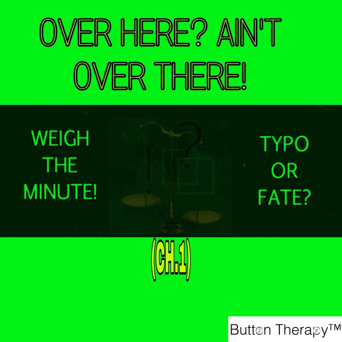 WEIGH THE MINUTE! TYPO OR FATE? (CH.1: OVER HERE? AIN'T OVER THERE!)