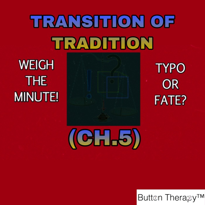 WEIGH THE MINUTE! TYPO OR FATE? (CH. 5 : TRANSITION OF TRADITION)