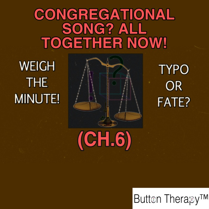 WEIGH THE MINUTE! TYPO OR FATE? (CH. 6: CONGREGATIONAL SONG? ALL TOGETHER NOW!)